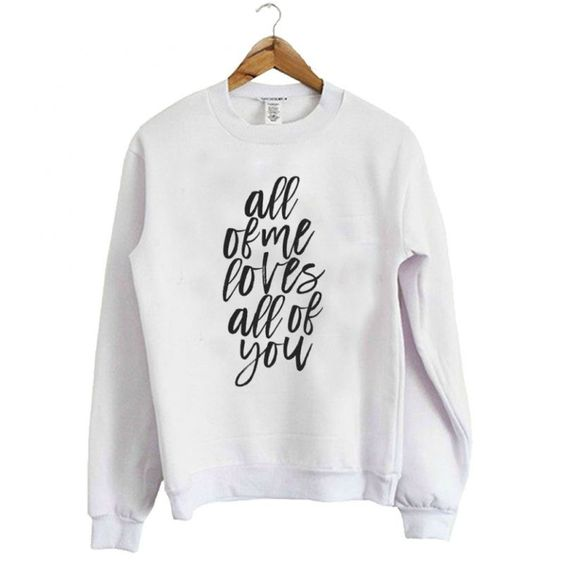 All Of Me Loves All Of You Sweatshirt AZ01