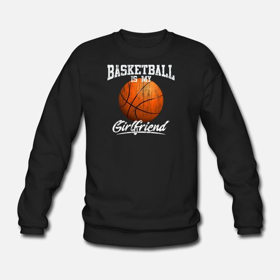Basketball Is My Girl Friend Sweatshirt SR01