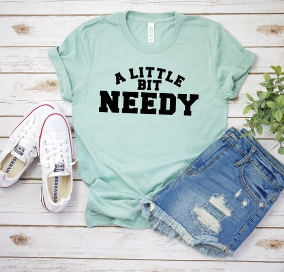 A Little Bit Needy Tshirt FY6A0